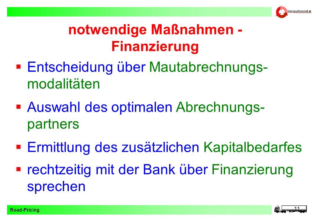 Road-Pricing 11 notwendige Maßnahmen - Finanzierung Auswahl des optimalen Abrechnungs- partners rechtzeitig mit der Bank über Finanzierung sprechen Er