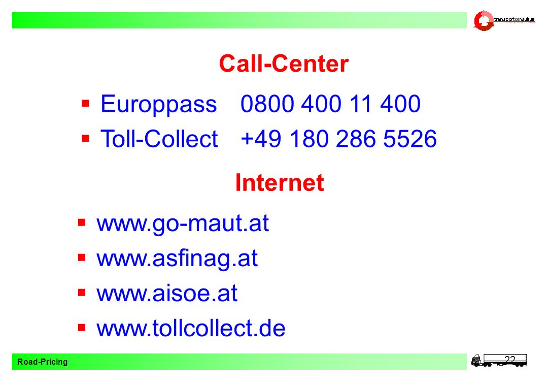 Road-Pricing 22 Call-Center www.go-maut.at www.asfinag.at www.aisoe.at www.tollcollect.de Europpass0800 400 11 400 Toll-Collect+49 180 286 5526 Intern