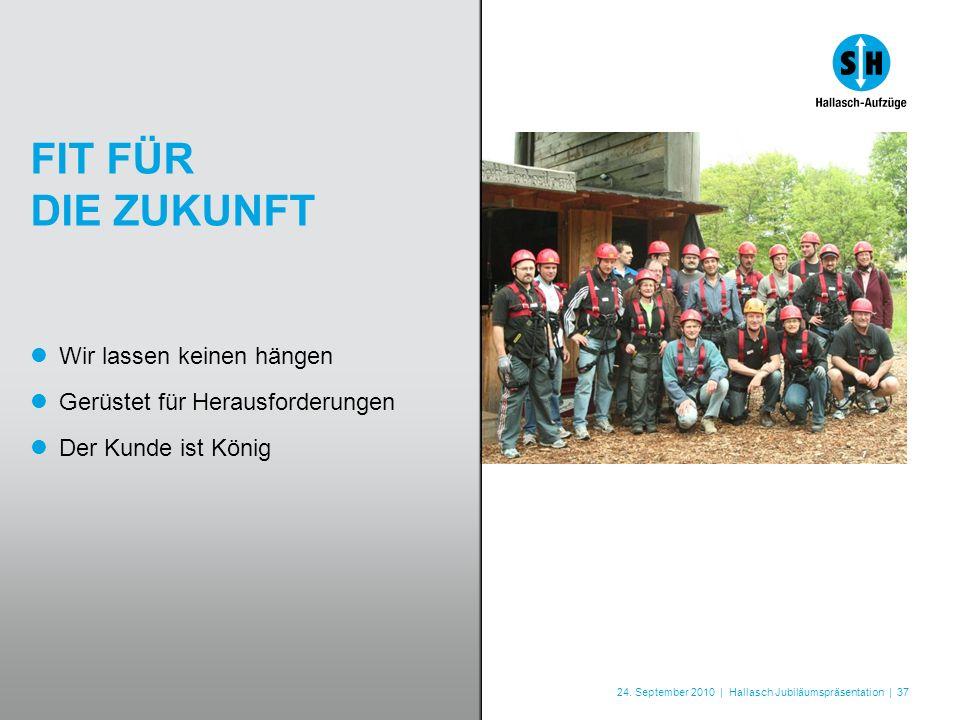 24. September 2010 | Hallasch Jubiläumspräsentation | 37 FIT FÜR DIE ZUKUNFT Wir lassen keinen hängen Gerüstet für Herausforderungen Der Kunde ist Kön