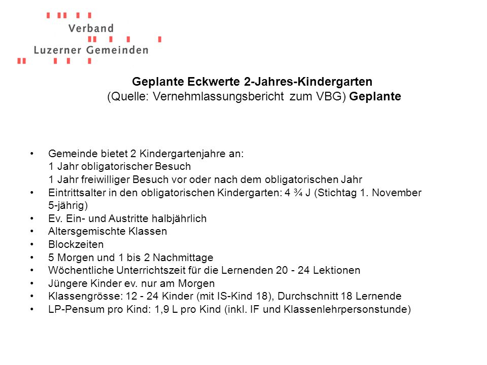 Geplante Eckwerte 2-Jahres-Kindergarten (Quelle: Vernehmlassungsbericht zum VBG) Geplante Gemeinde bietet 2 Kindergartenjahre an: 1 Jahr obligatorisch