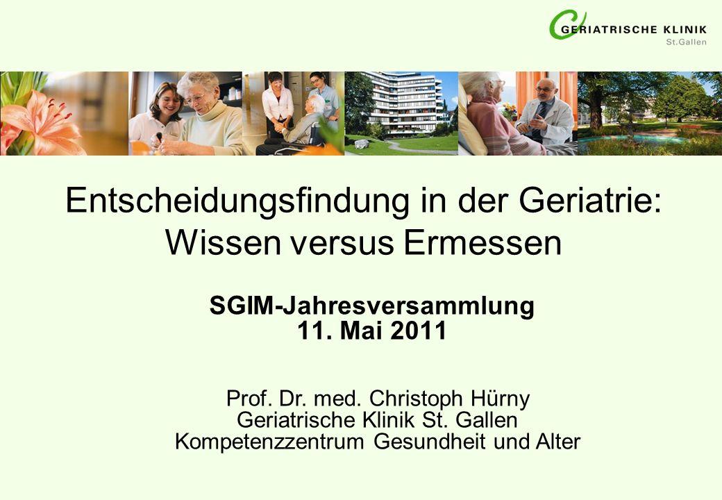 Entscheidungsfindung in der Geriatrie: Wissen versus Ermessen SGIM-Jahresversammlung 11. Mai 2011 Prof. Dr. med. Christoph Hürny Geriatrische Klinik S