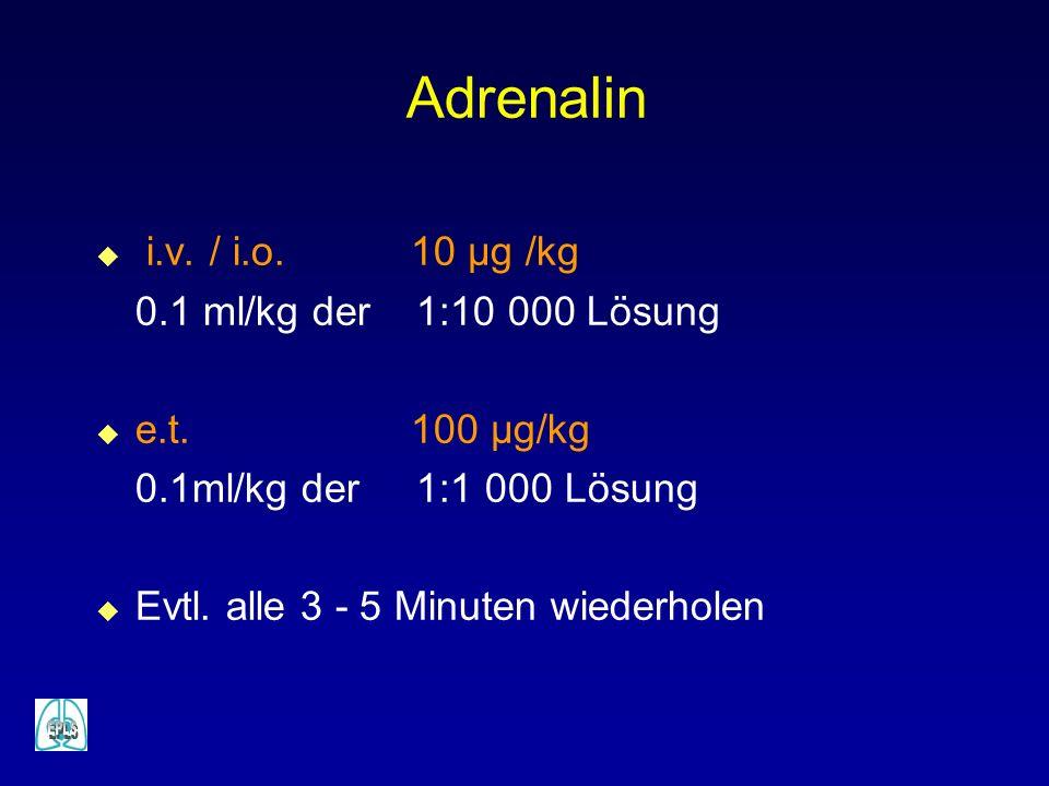 Adrenalin u i.v. / i.o.10 µg /kg 0.1 ml/kg der 1:10 000 Lösung u e.t.100 µg/kg 0.1ml/kg der 1:1 000 Lösung u Evtl. alle 3 - 5 Minuten wiederholen
