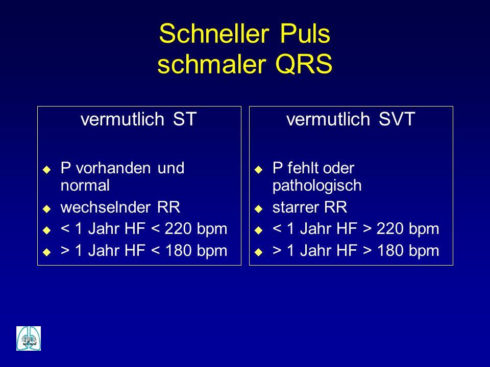 Schneller Puls schmaler QRS vermutlich ST u P vorhanden und normal u wechselnder RR u < 1 Jahr HF < 220 bpm u > 1 Jahr HF < 180 bpm vermutlich SVT u P fehlt oder pathologisch u starrer RR u 220 bpm u > 1 Jahr HF > 180 bpm