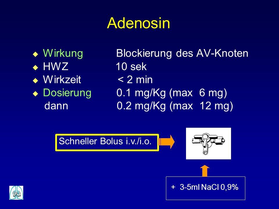 Adenosin u Wirkung Blockierung des AV-Knoten u HWZ 10 sek u Wirkzeit < 2 min u Dosierung 0.1 mg/Kg (max 6 mg) dann 0.2 mg/Kg (max 12 mg) Schneller Bolus i.v./i.o.