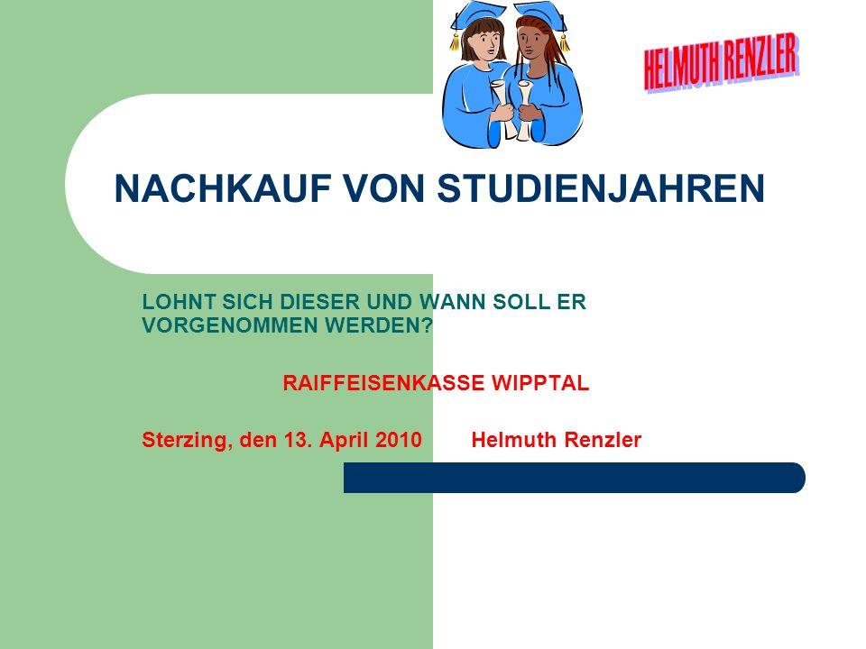 NACHKAUF VON STUDIENJAHREN LOHNT SICH DIESER UND WANN SOLL ER VORGENOMMEN WERDEN? RAIFFEISENKASSE WIPPTAL Sterzing, den 13. April 2010 Helmuth Renzler