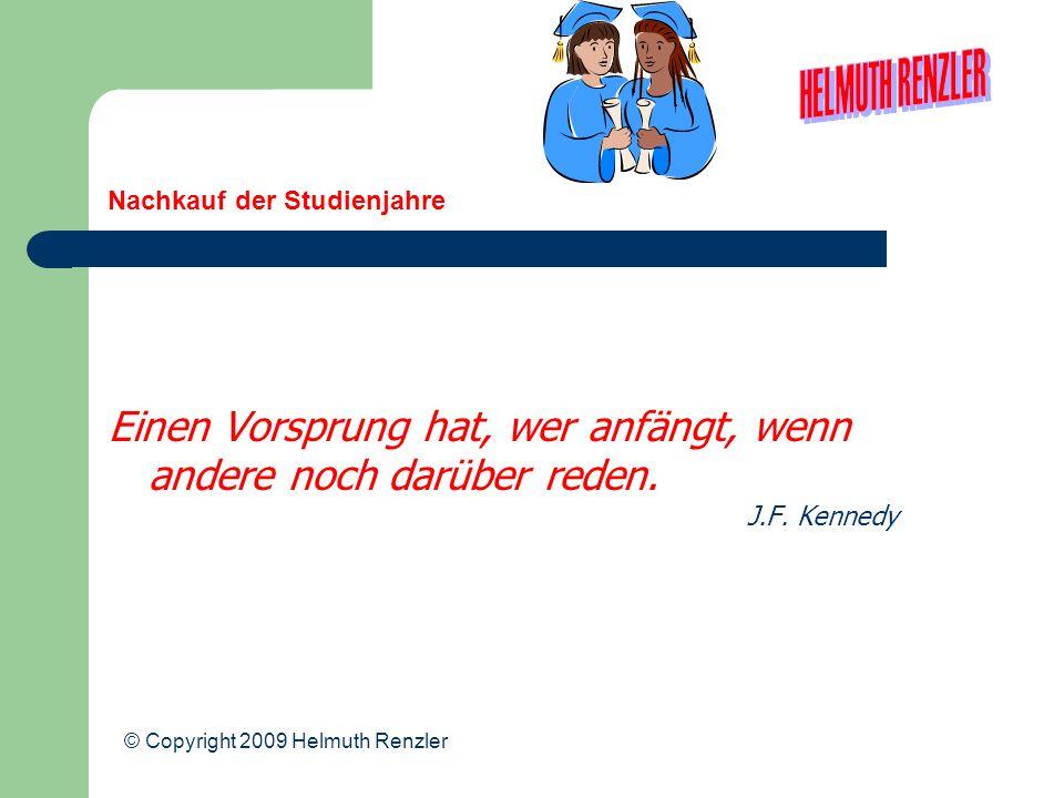 Nachkauf der Studienjahre Einen Vorsprung hat, wer anfängt, wenn andere noch darüber reden. J.F. Kennedy © Copyright 2009 Helmuth Renzler