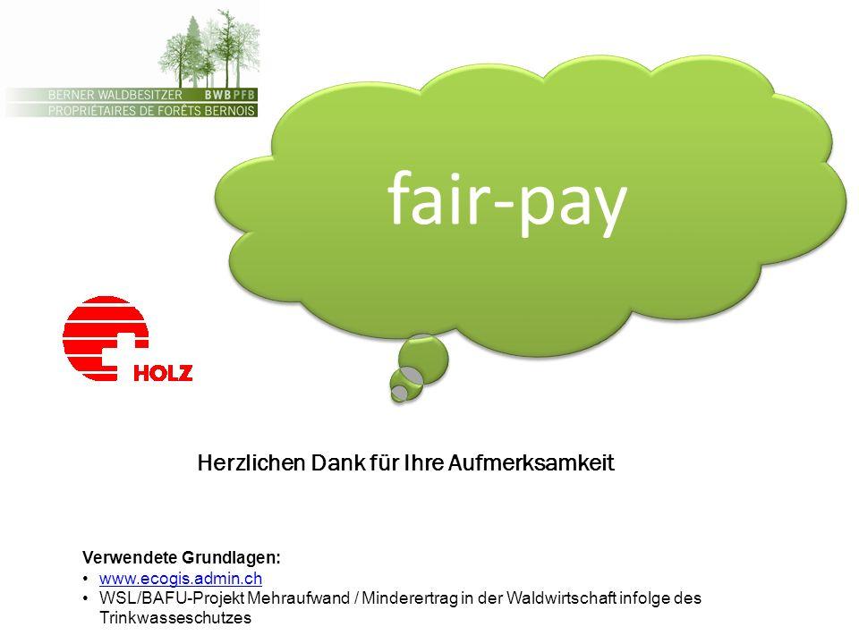 fair-pay Verwendete Grundlagen: www.ecogis.admin.ch WSL/BAFU-Projekt Mehraufwand / Minderertrag in der Waldwirtschaft infolge des Trinkwasseschutzes Herzlichen Dank für Ihre Aufmerksamkeit
