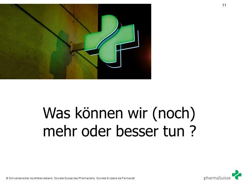 11 © Schweizerischer Apothekerverband Societe Suisse des Pharmaciens Societa Svizzera dei Farmacisti Was können wir (noch) mehr oder besser tun ?