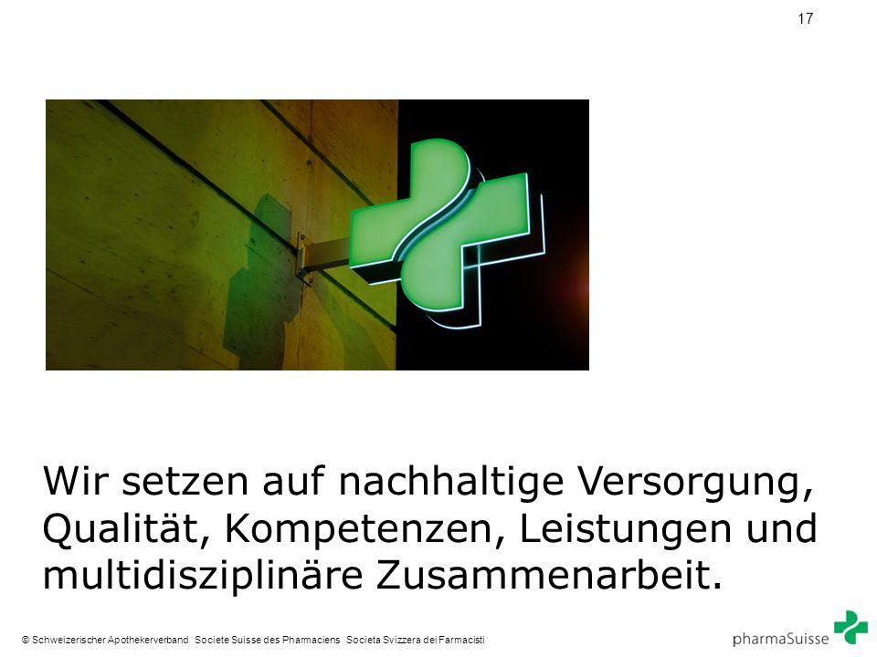 17 © Schweizerischer Apothekerverband Societe Suisse des Pharmaciens Societa Svizzera dei Farmacisti Wir setzen auf nachhaltige Versorgung, Qualität, Kompetenzen, Leistungen und multidisziplinäre Zusammenarbeit.