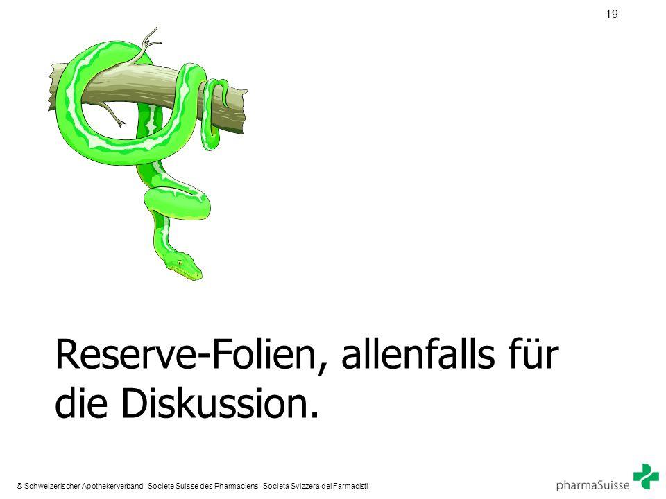 19 © Schweizerischer Apothekerverband Societe Suisse des Pharmaciens Societa Svizzera dei Farmacisti Reserve-Folien, allenfalls für die Diskussion.