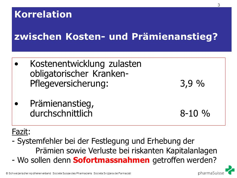 3 © Schweizerischer Apothekerverband Societe Suisse des Pharmaciens Societa Svizzera dei Farmacisti Korrelation zwischen Kosten- und Prämienanstieg.