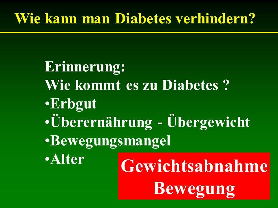 Wie kann man Diabetes verhindern? Erinnerung: Wie kommt es zu Diabetes ? Erbgut Überernährung - Übergewicht Bewegungsmangel Alter Gewichtsabnahme Bewe