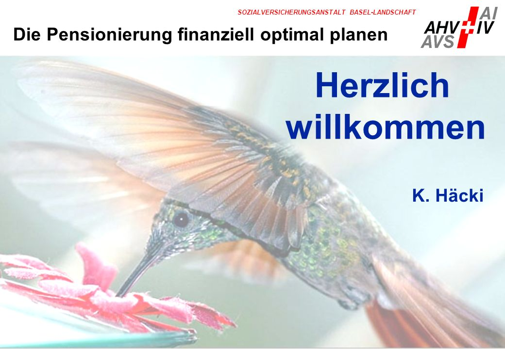 1 SOZIALVERSICHERUNGSANSTALT BASEL-LANDSCHAFT Herzlich willkommen K. Häcki Die Pensionierung finanziell optimal planen