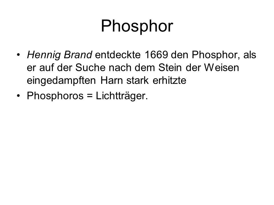 Phosphor Hennig Brand entdeckte 1669 den Phosphor, als er auf der Suche nach dem Stein der Weisen eingedampften Harn stark erhitzte Phosphoros = Licht