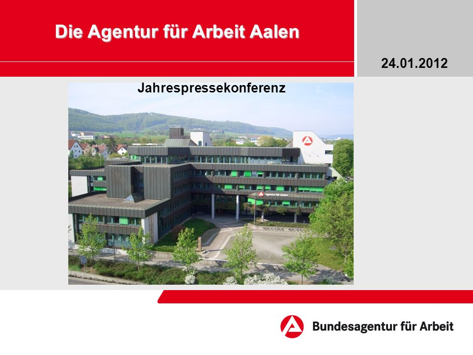 Bildrahmen (Bild in Masterfolie einfügen) Die Agentur für Arbeit Aalen 24.01.2012 Jahrespressekonferenz