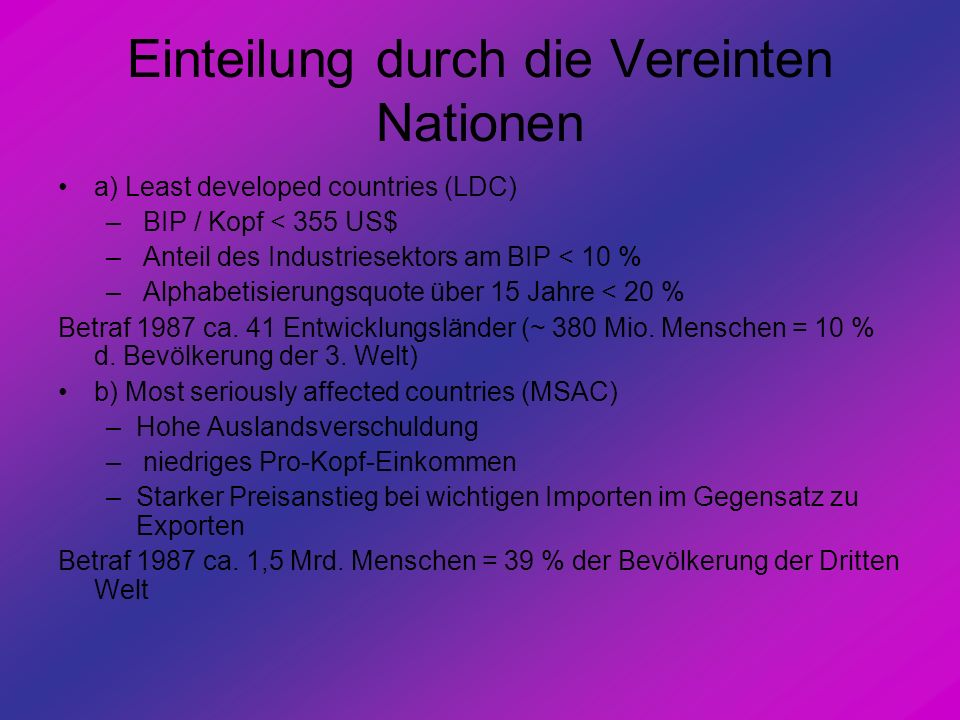 Einteilung durch die Vereinten Nationen a) Least developed countries (LDC) – BIP / Kopf < 355 US$ – Anteil des Industriesektors am BIP < 10 % – Alphab