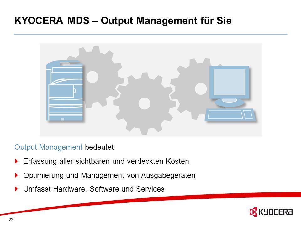 22 KYOCERA MDS – Output Management für Sie Output Management bedeutet Erfassung aller sichtbaren und verdeckten Kosten Optimierung und Management von