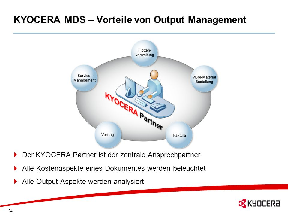 24 KYOCERA MDS – Vorteile von Output Management Der KYOCERA Partner ist der zentrale Ansprechpartner Alle Kostenaspekte eines Dokumentes werden beleuc