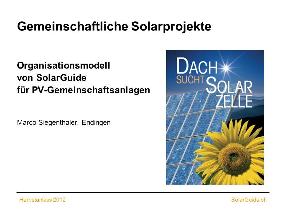 Gemeinschaftliche Solarprojekte Organisationsmodell von SolarGuide für PV-Gemeinschaftsanlagen Marco Siegenthaler, Endingen Herbstanlass 2012SolarGuid