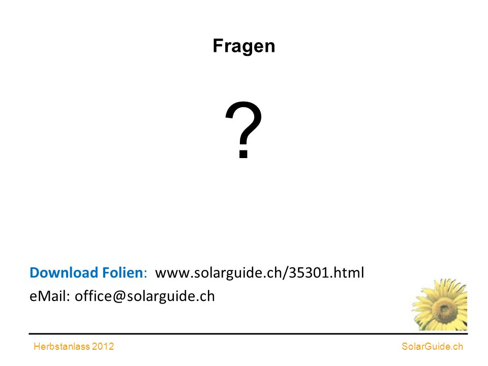 Fragen Download Folien: www.solarguide.ch/35301.html eMail: office@solarguide.ch Herbstanlass 2012SolarGuide.ch ?