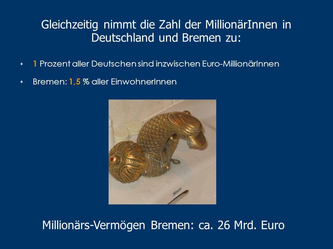 Gleichzeitig nimmt die Zahl der MillionärInnen in Deutschland und Bremen zu: 1 Prozent aller Deutschen sind inzwischen Euro-MillionärInnen Bremen: 1,5 % aller EinwohnerInnen Millionärs-Vermögen Bremen: ca.