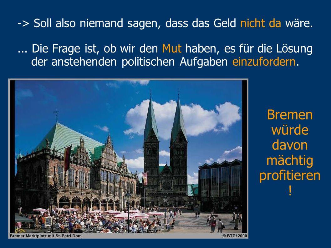 Eine Milliarde Euro mehr / Jahr, das würde bedeuten... Ausgeglichener Bremer Haushalt Konsolidierungshilfe (300 Mio. / Jahr) wäre sicher Bei Rückkehr