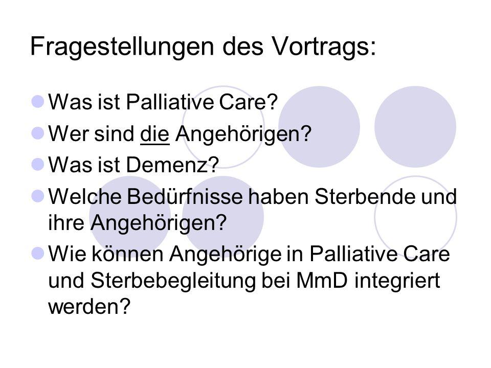 Fragestellungen des Vortrags: Was ist Palliative Care? Wer sind die Angehörigen? Was ist Demenz? Welche Bedürfnisse haben Sterbende und ihre Angehörig
