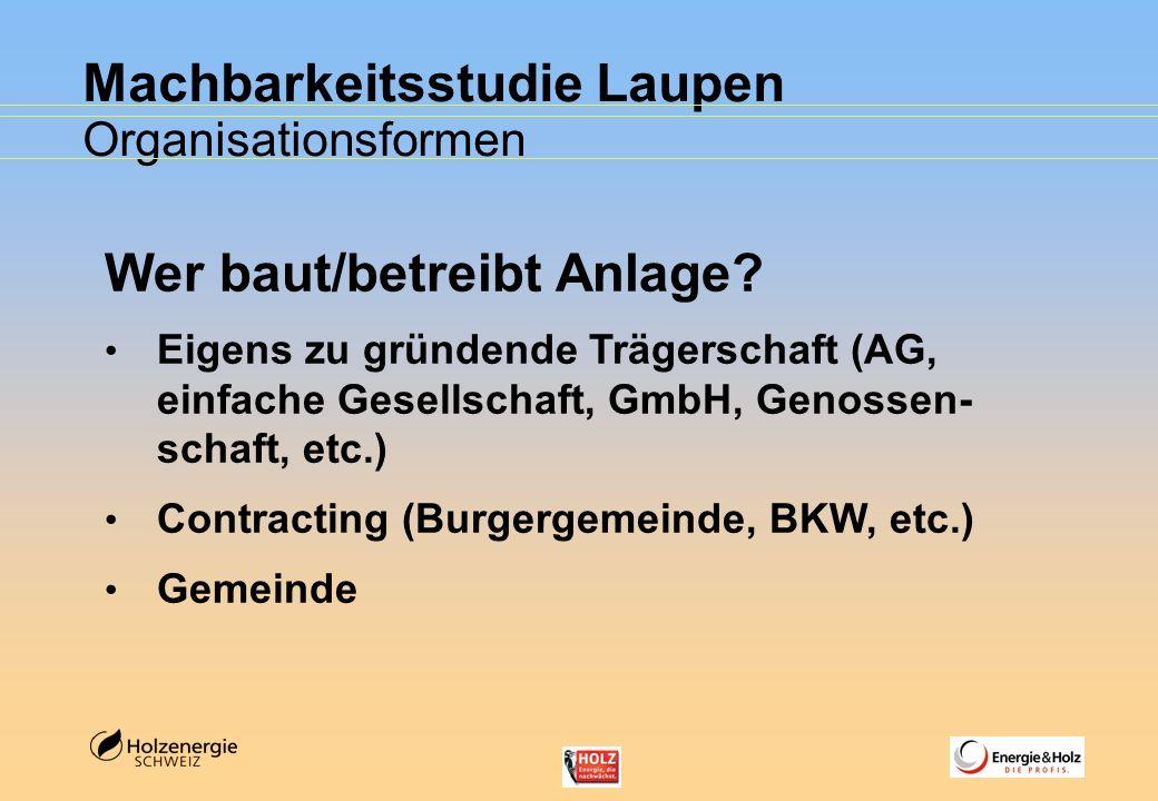 Machbarkeitsstudie Laupen Organisationsformen Wer baut/betreibt Anlage? Eigens zu gründende Trägerschaft (AG, einfache Gesellschaft, GmbH, Genossen- s
