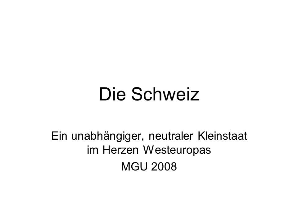 Die Schweiz Ein unabhängiger, neutraler Kleinstaat im Herzen Westeuropas MGU 2008