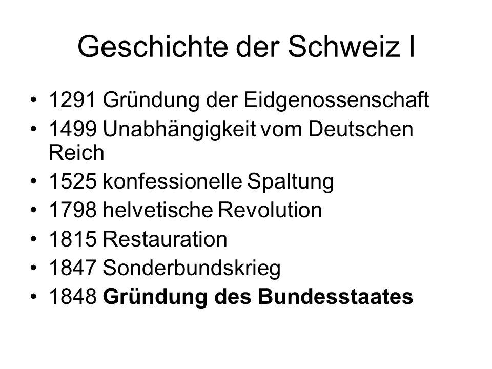 Geschichte der Schweiz I 1291 Gründung der Eidgenossenschaft 1499 Unabhängigkeit vom Deutschen Reich 1525 konfessionelle Spaltung 1798 helvetische Rev