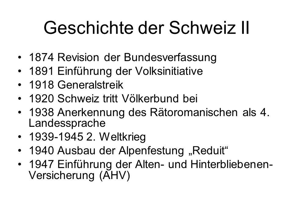 Geschichte der Schweiz II 1874 Revision der Bundesverfassung 1891 Einführung der Volksinitiative 1918 Generalstreik 1920 Schweiz tritt Völkerbund bei