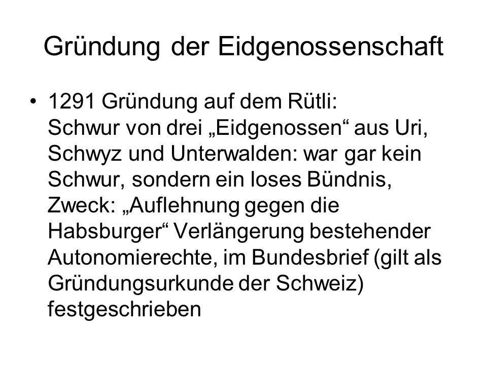 Gründung der Eidgenossenschaft 1291 Gründung auf dem Rütli: Schwur von drei Eidgenossen aus Uri, Schwyz und Unterwalden: war gar kein Schwur, sondern