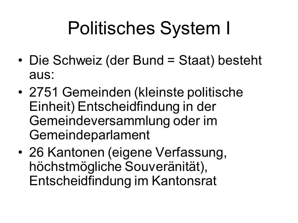 Politisches System I Die Schweiz (der Bund = Staat) besteht aus: 2751 Gemeinden (kleinste politische Einheit) Entscheidfindung in der Gemeindeversamml