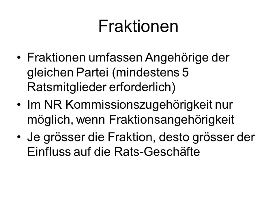 Fraktionen Fraktionen umfassen Angehörige der gleichen Partei (mindestens 5 Ratsmitglieder erforderlich) Im NR Kommissionszugehörigkeit nur möglich, w