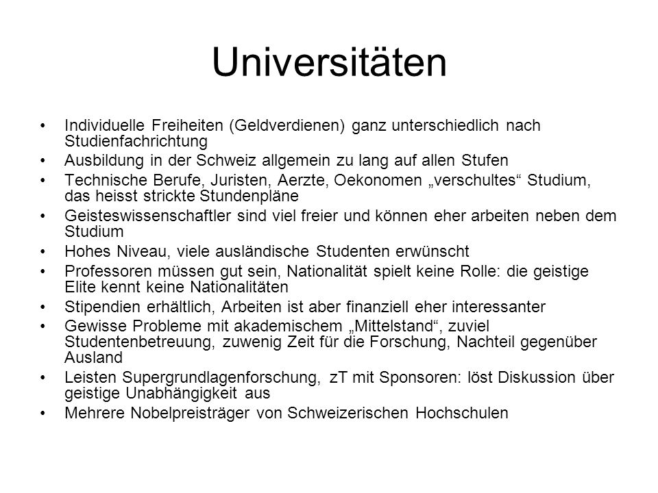 Universitäten Individuelle Freiheiten (Geldverdienen) ganz unterschiedlich nach Studienfachrichtung Ausbildung in der Schweiz allgemein zu lang auf al