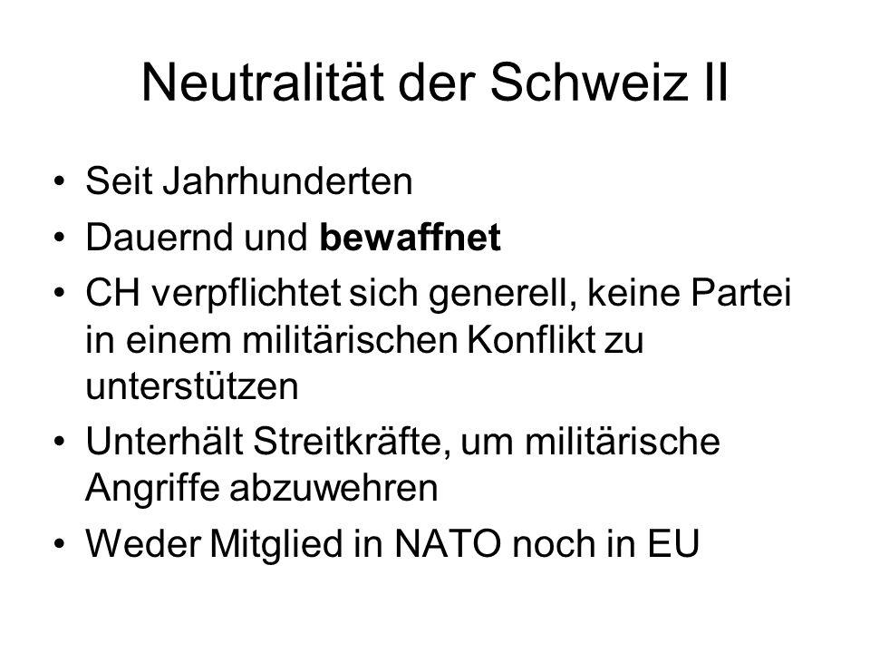 Neutralität der Schweiz II Seit Jahrhunderten Dauernd und bewaffnet CH verpflichtet sich generell, keine Partei in einem militärischen Konflikt zu unt