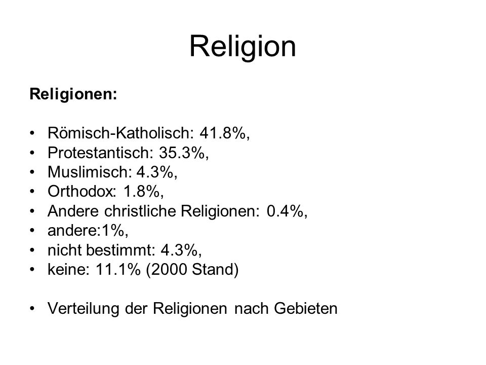 Religion Religionen: Römisch-Katholisch: 41.8%, Protestantisch: 35.3%, Muslimisch: 4.3%, Orthodox: 1.8%, Andere christliche Religionen: 0.4%, andere:1