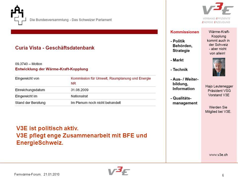Fernwärme-Forum, 21.01.2010 6 V3E ist politisch aktiv. V3E pflegt enge Zusammenarbeit mit BFE und EnergieSchweiz.