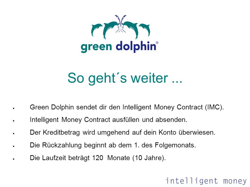 So geht´s weiter... Green Dolphin sendet dir den Intelligent Money Contract (IMC). Intelligent Money Contract ausfüllen und absenden. Der Kreditbetrag
