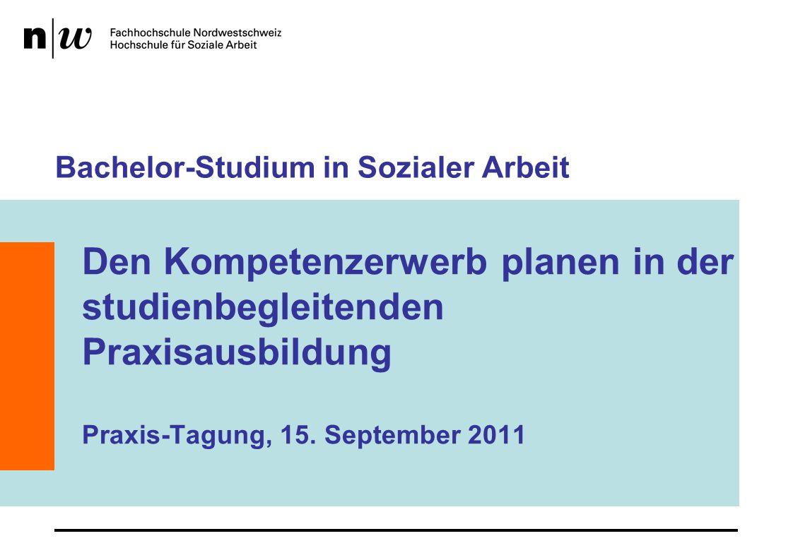 Bachelor-Studium in Sozialer Arbeit Den Kompetenzerwerb planen in der studienbegleitenden Praxisausbildung Praxis-Tagung, 15.
