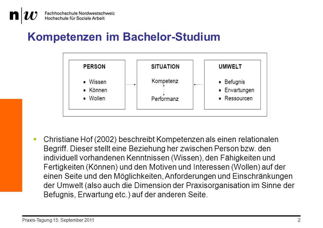 Praxis-Tagung 15. September 20112 Kompetenzen im Bachelor-Studium Christiane Hof (2002) beschreibt Kompetenzen als einen relationalen Begriff. Dieser