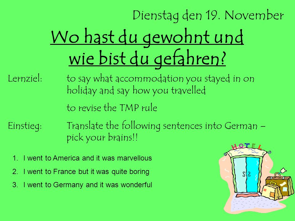 Dienstag den 19. November Wo hast du gewohnt und wie bist du gefahren? Lernziel:to say what accommodation you stayed in on holiday and say how you tra