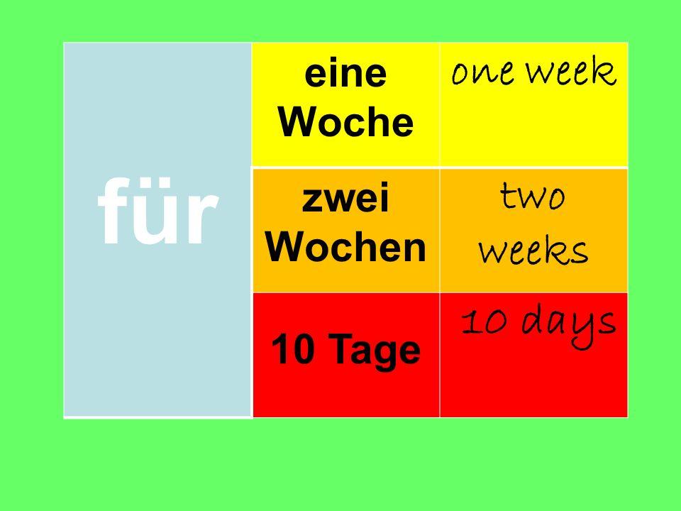 für eine Woche one week zwei Wochen two weeks 10 Tage 10 days