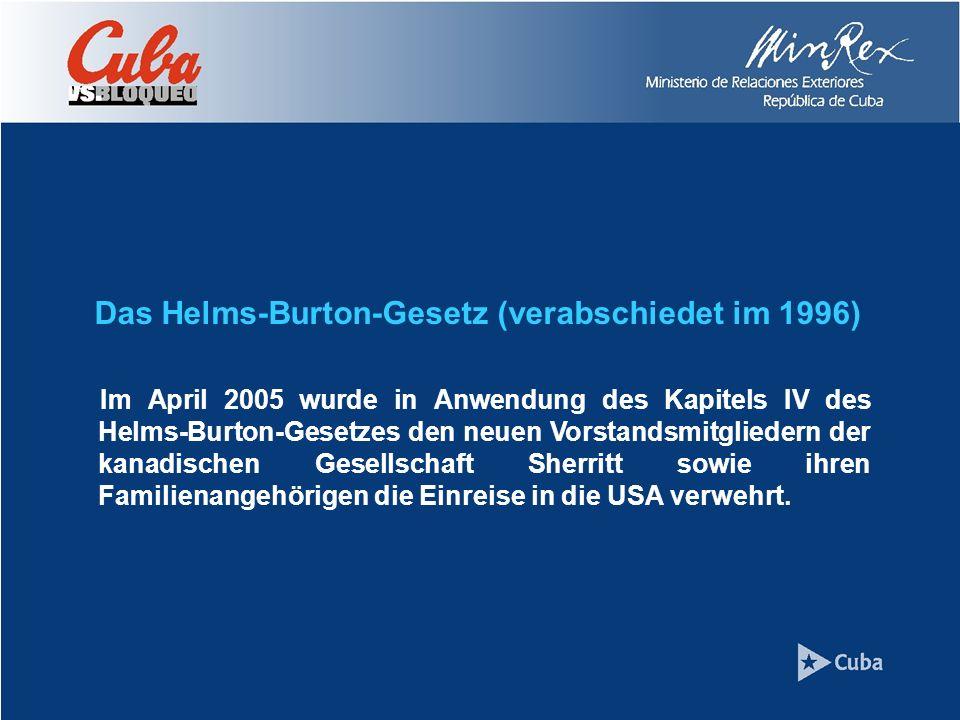 Das Helms-Burton-Gesetz (verabschiedet im 1996) Im April 2005 wurde in Anwendung des Kapitels IV des Helms-Burton-Gesetzes den neuen Vorstandsmitgliedern der kanadischen Gesellschaft Sherritt sowie ihren Familienangehörigen die Einreise in die USA verwehrt.
