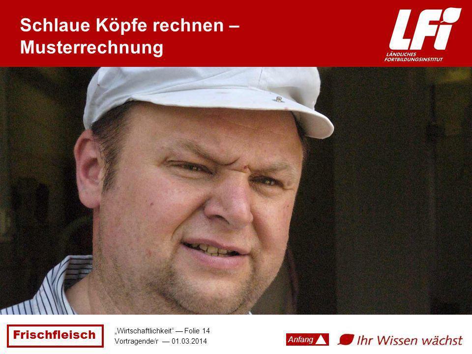 Frischfleisch Wirtschaftlichkeit Folie 14 Vortragende/r 01.03.2014 Anfang Schlaue Köpfe rechnen – Musterrechnung
