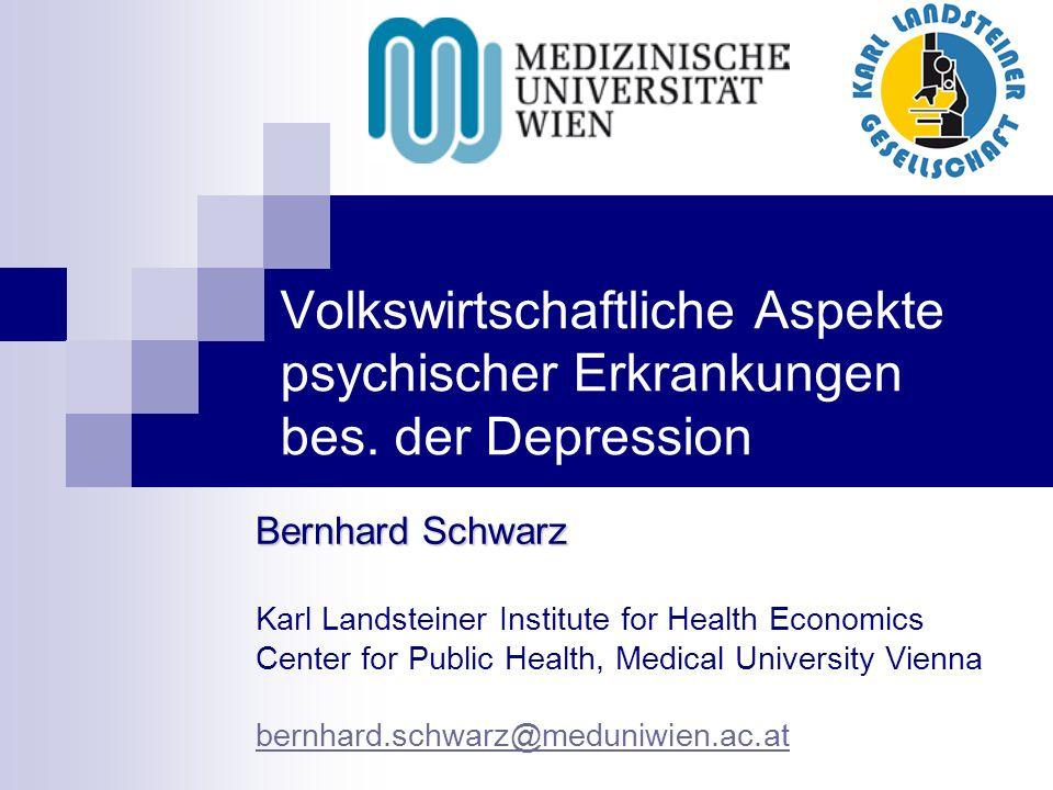 Volkswirtschaftliche Aspekte psychischer Erkrankungen bes. der Depression Bernhard Schwarz Karl Landsteiner Institute for Health Economics Center for