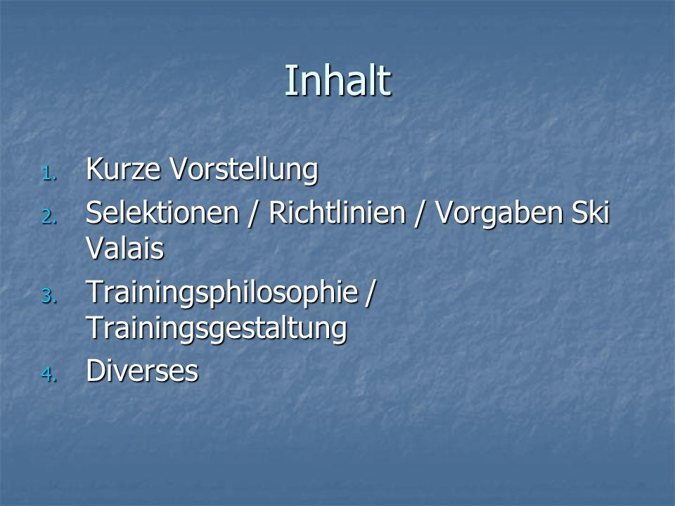 Inhalt 1. Kurze Vorstellung 2. Selektionen / Richtlinien / Vorgaben Ski Valais 3. Trainingsphilosophie / Trainingsgestaltung 4. Diverses