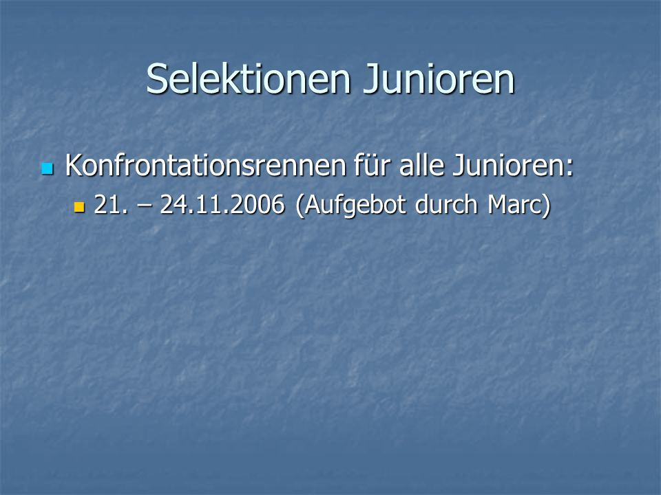 Selektionen Junioren Konfrontationsrennen für alle Junioren: Konfrontationsrennen für alle Junioren: 21. – 24.11.2006 (Aufgebot durch Marc) 21. – 24.1