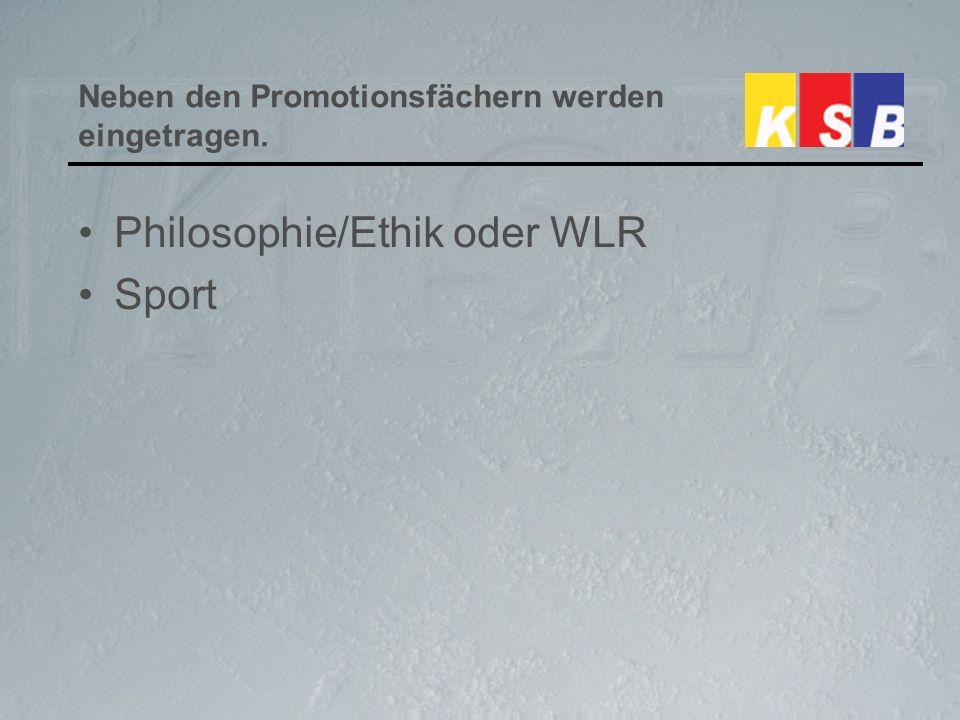 Neben den Promotionsfächern werden eingetragen. Philosophie/Ethik oder WLR Sport