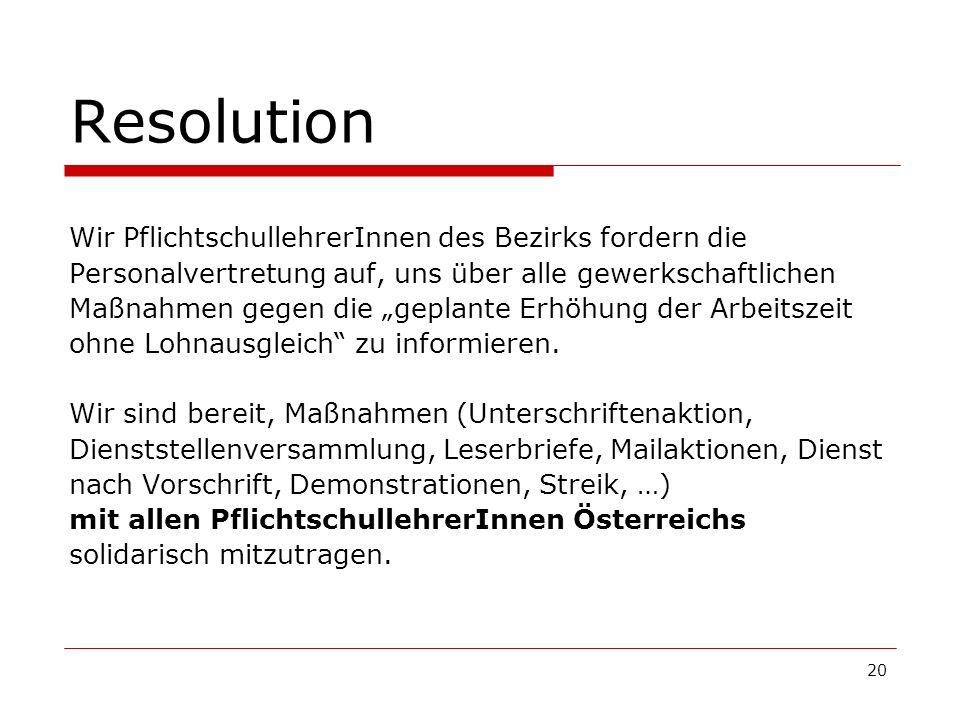 20 Resolution Wir PflichtschullehrerInnen des Bezirks fordern die Personalvertretung auf, uns über alle gewerkschaftlichen Maßnahmen gegen die geplante Erhöhung der Arbeitszeit ohne Lohnausgleich zu informieren.